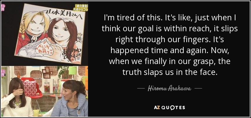 I'm tired of this. It's like, just when I think our goal is within reach, it slips right through our fingers. It's happened time and again. Now, when we finally in our grasp, the truth slaps us in the face. - Hiromu Arakawa