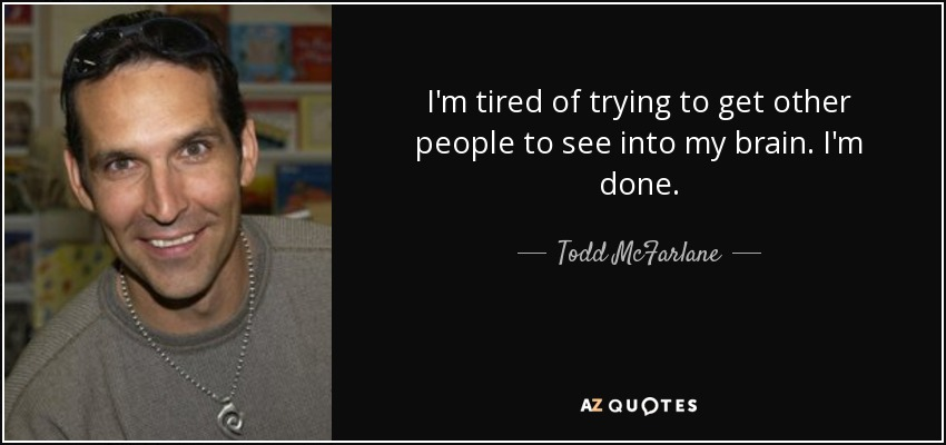 I'm tired of trying to get other people to see into my brain. I'm done. - Todd McFarlane