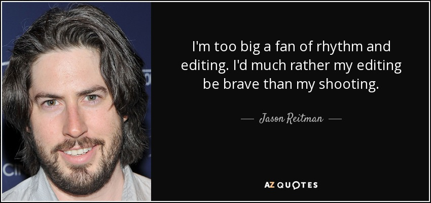 I'm too big a fan of rhythm and editing. I'd much rather my editing be brave than my shooting. - Jason Reitman