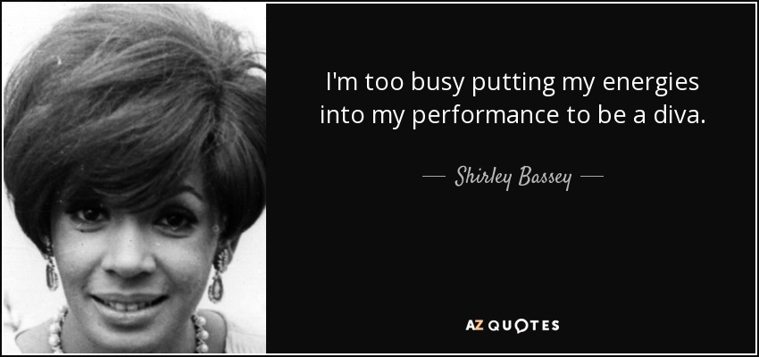 I'm too busy putting my energies into my performance to be a diva. - Shirley Bassey