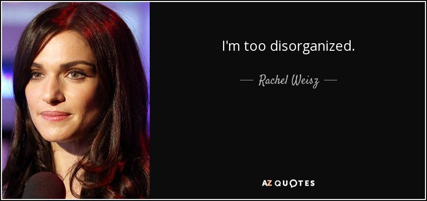 I'm too disorganized. - Rachel Weisz