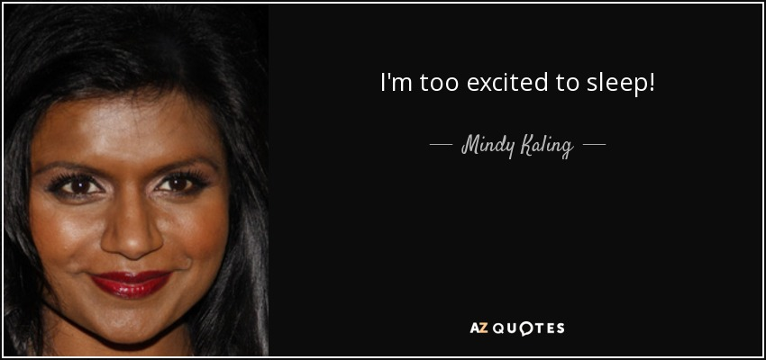 I'm too excited to sleep! - Mindy Kaling