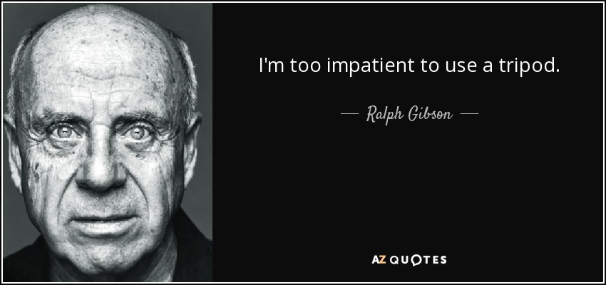 I'm too impatient to use a tripod. - Ralph Gibson