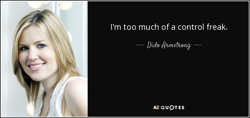 I'm too much of a control freak. - Dido Armstrong