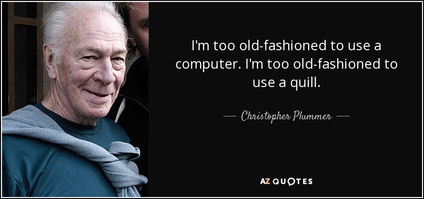 I'm too old-fashioned to use a computer. I'm too old-fashioned to use a quill. - Christopher Plummer