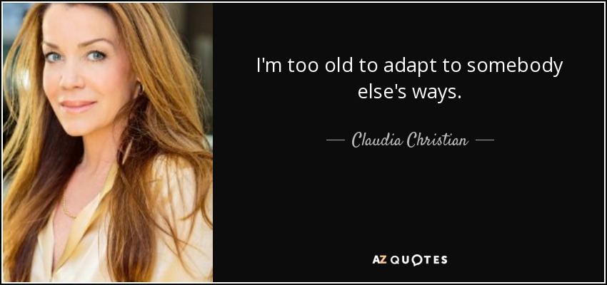 I'm too old to adapt to somebody else's ways. - Claudia Christian