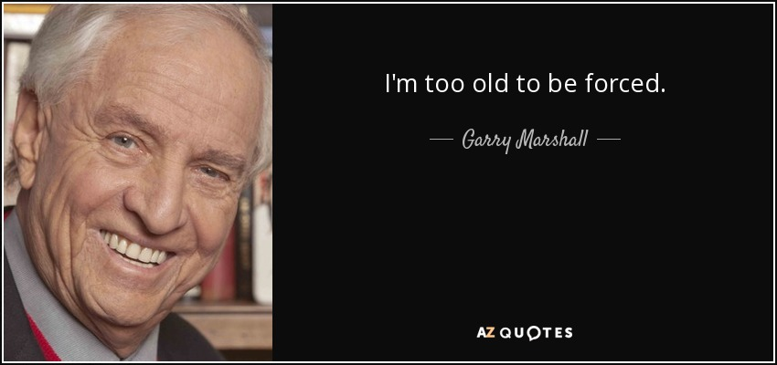 I'm too old to be forced. - Garry Marshall