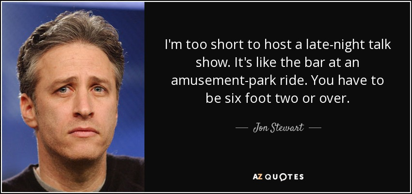 I'm too short to host a late-night talk show. It's like the bar at an amusement-park ride. You have to be six foot two or over. - Jon Stewart