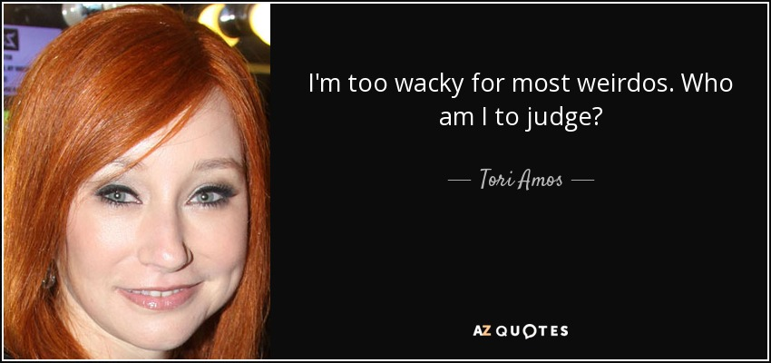 I'm too wacky for most weirdos. Who am I to judge? - Tori Amos