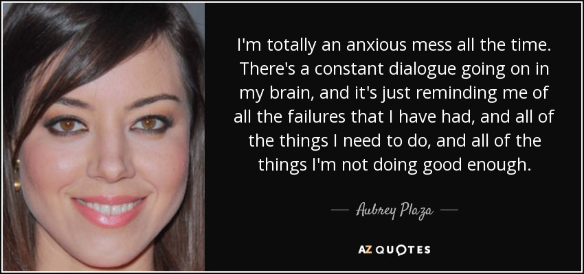 I'm totally an anxious mess all the time. There's a constant dialogue going on in my brain, and it's just reminding me of all the failures that I have had, and all of the things I need to do, and all of the things I'm not doing good enough. - Aubrey Plaza