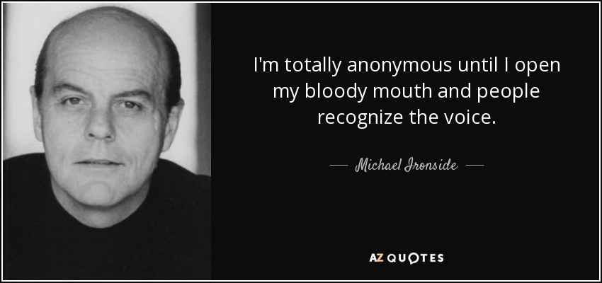 I'm totally anonymous until I open my bloody mouth and people recognize the voice. - Michael Ironside
