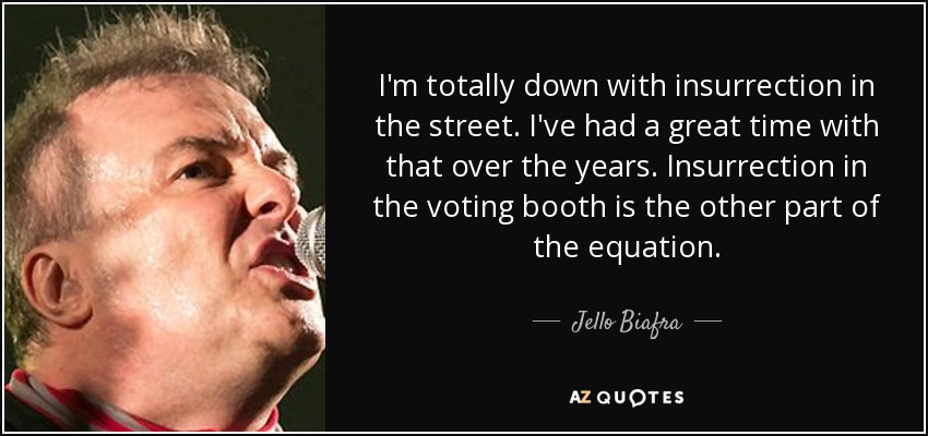 I'm totally down with insurrection in the street. I've had a great time with that over the years. Insurrection in the voting booth is the other part of the equation. - Jello Biafra