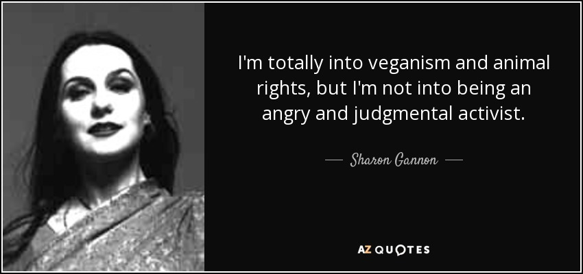 I'm totally into veganism and animal rights, but I'm not into being an angry and judgmental activist. - Sharon Gannon