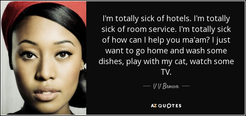 I'm totally sick of hotels. I'm totally sick of room service. I'm totally sick of how can I help you ma'am? I just want to go home and wash some dishes, play with my cat, watch some TV. - V V Brown