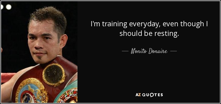 I'm training everyday, even though I should be resting. - Nonito Donaire