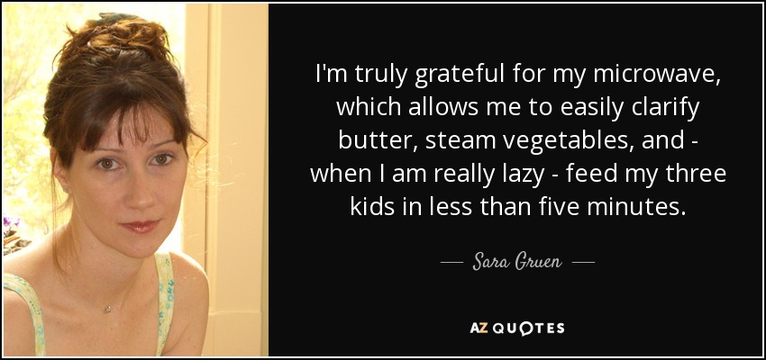 I'm truly grateful for my microwave, which allows me to easily clarify butter, steam vegetables, and - when I am really lazy - feed my three kids in less than five minutes. - Sara Gruen