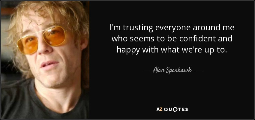 I'm trusting everyone around me who seems to be confident and happy with what we're up to. - Alan Sparhawk