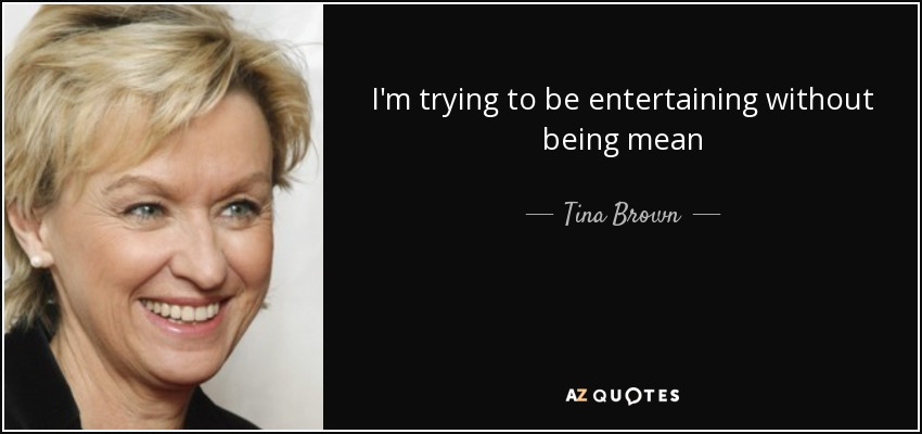 I'm trying to be entertaining without being mean - Tina Brown