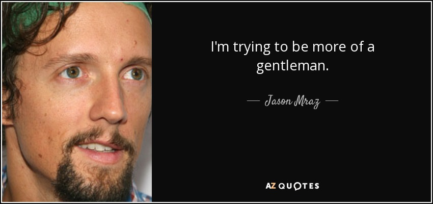 I'm trying to be more of a gentleman. - Jason Mraz