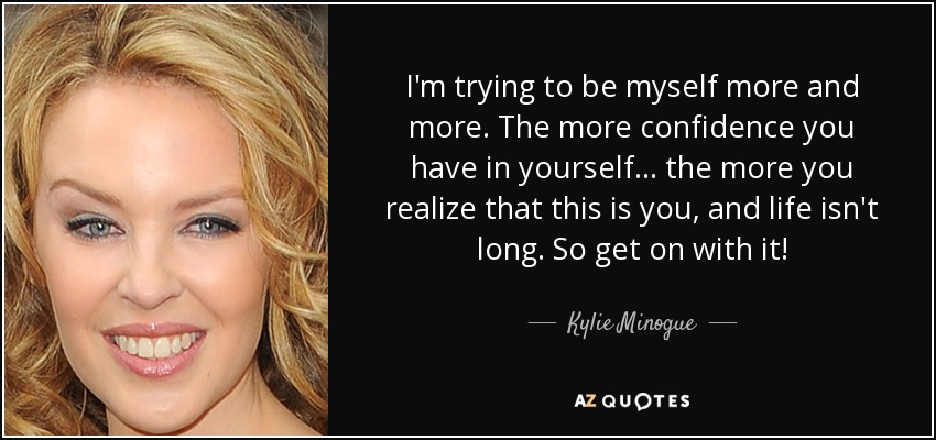 I'm trying to be myself more and more. The more confidence you have in yourself... the more you realize that this is you, and life isn't long. So get on with it! - Kylie Minogue
