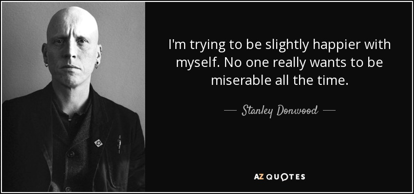 I'm trying to be slightly happier with myself. No one really wants to be miserable all the time. - Stanley Donwood