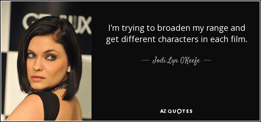 I'm trying to broaden my range and get different characters in each film. - Jodi Lyn O'Keefe