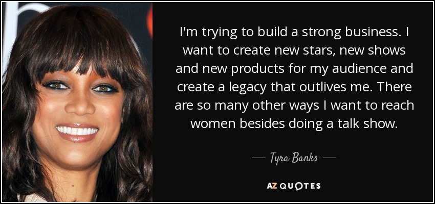 I'm trying to build a strong business. I want to create new stars, new shows and new products for my audience and create a legacy that outlives me. There are so many other ways I want to reach women besides doing a talk show. - Tyra Banks