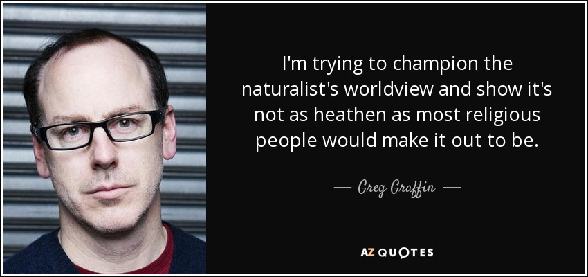 I'm trying to champion the naturalist's worldview and show it's not as heathen as most religious people would make it out to be. - Greg Graffin