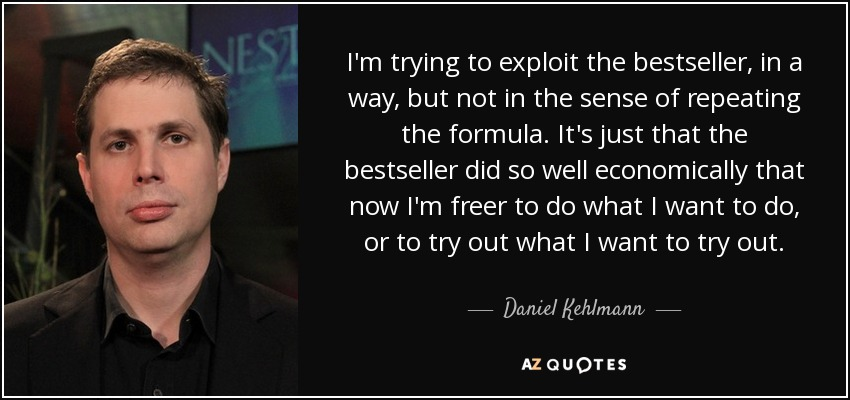 I'm trying to exploit the bestseller, in a way, but not in the sense of repeating the formula. It's just that the bestseller did so well economically that now I'm freer to do what I want to do, or to try out what I want to try out. - Daniel Kehlmann