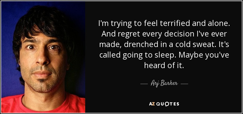 I'm trying to feel terrified and alone. And regret every decision I've ever made, drenched in a cold sweat. It's called going to sleep. Maybe you've heard of it. - Arj Barker
