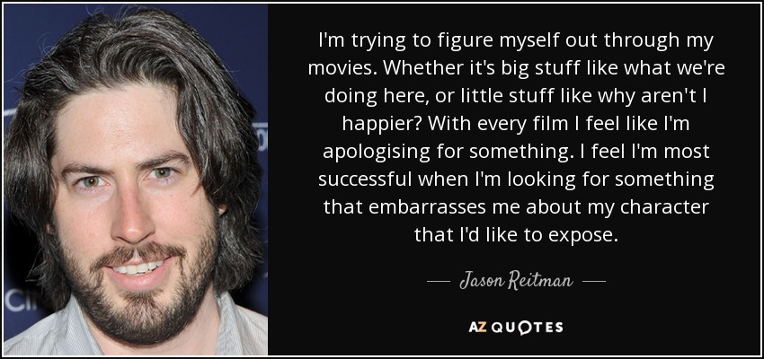 I'm trying to figure myself out through my movies. Whether it's big stuff like what we're doing here, or little stuff like why aren't I happier? With every film I feel like I'm apologising for something. I feel I'm most successful when I'm looking for something that embarrasses me about my character that I'd like to expose. - Jason Reitman