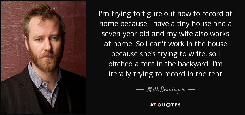 I'm trying to figure out how to record at home because I have a tiny house and a seven-year-old and my wife also works at home. So I can't work in the house because she's trying to write, so I pitched a tent in the backyard. I'm literally trying to record in the tent. - Matt Berninger