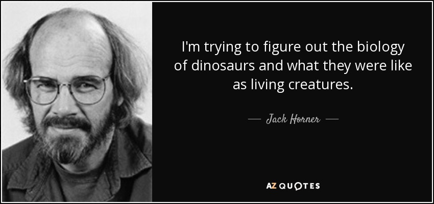 I'm trying to figure out the biology of dinosaurs and what they were like as living creatures. - Jack Horner