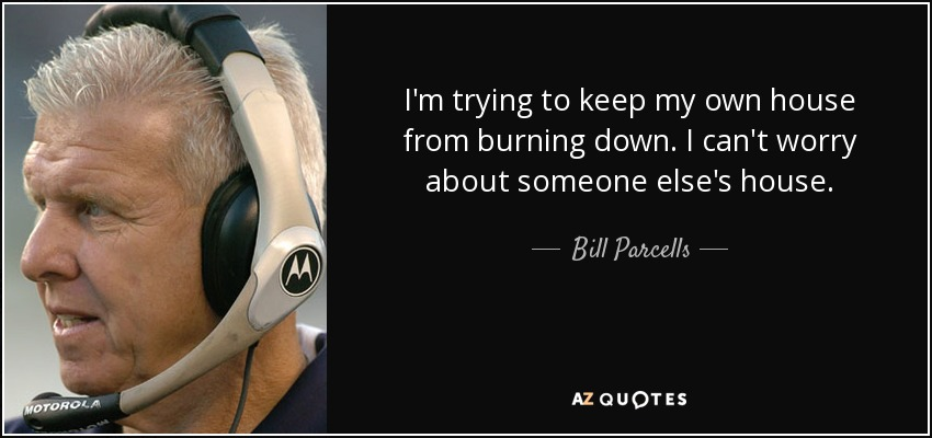 I'm trying to keep my own house from burning down. I can't worry about someone else's house. - Bill Parcells