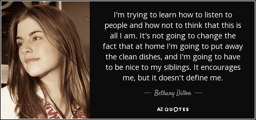 I'm trying to learn how to listen to people and how not to think that this is all I am. It's not going to change the fact that at home I'm going to put away the clean dishes, and I'm going to have to be nice to my siblings. It encourages me, but it doesn't define me. - Bethany Dillon