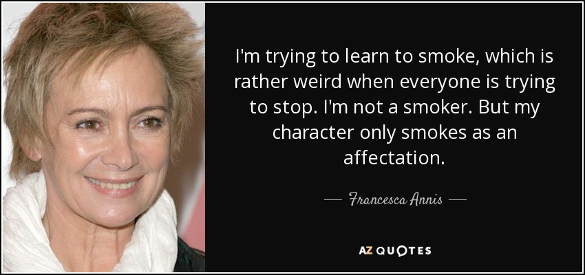 I'm trying to learn to smoke, which is rather weird when everyone is trying to stop. I'm not a smoker. But my character only smokes as an affectation. - Francesca Annis