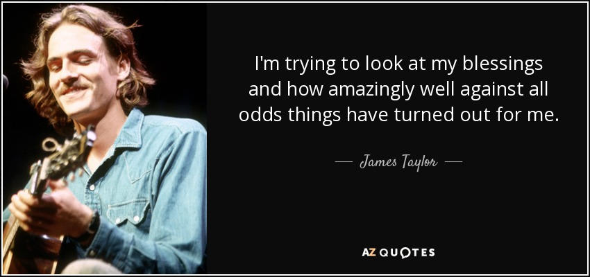 I'm trying to look at my blessings and how amazingly well against all odds things have turned out for me. - James Taylor