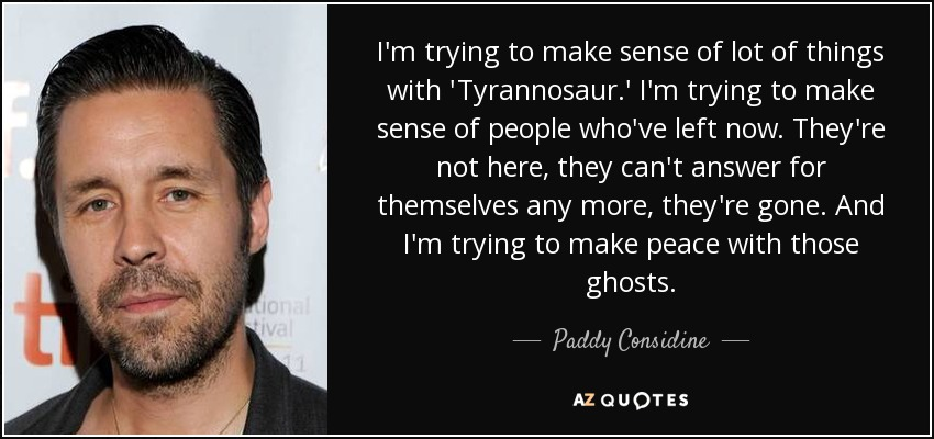 I'm trying to make sense of lot of things with 'Tyrannosaur.' I'm trying to make sense of people who've left now. They're not here, they can't answer for themselves any more, they're gone. And I'm trying to make peace with those ghosts. - Paddy Considine