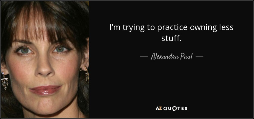 I'm trying to practice owning less stuff. - Alexandra Paul