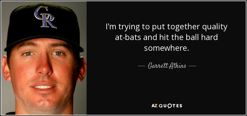 I'm trying to put together quality at-bats and hit the ball hard somewhere. - Garrett Atkins