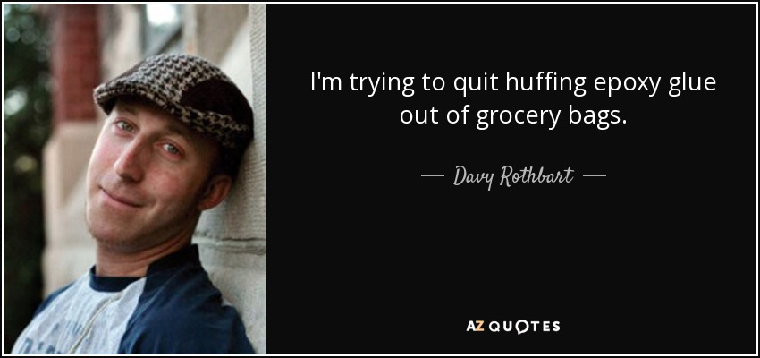 I'm trying to quit huffing epoxy glue out of grocery bags. - Davy Rothbart