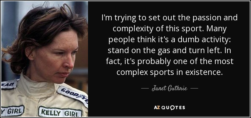 I'm trying to set out the passion and complexity of this sport. Many people think it's a dumb activity: stand on the gas and turn left. In fact, it's probably one of the most complex sports in existence. - Janet Guthrie