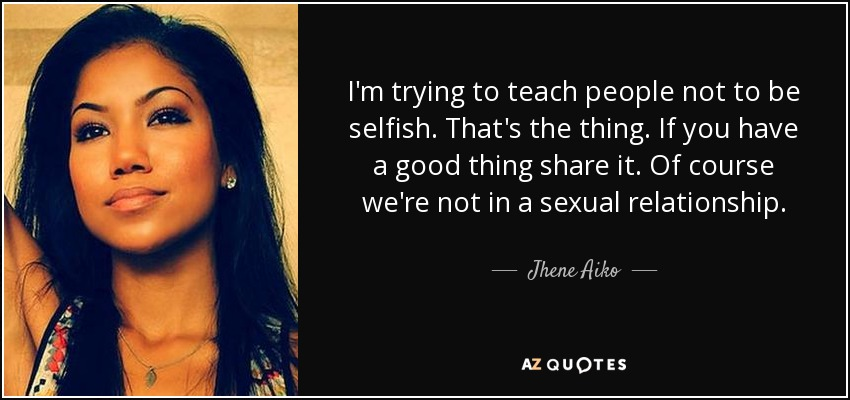 I'm trying to teach people not to be selfish. That's the thing. If you have a good thing share it. Of course we're not in a sexual relationship. - Jhene Aiko