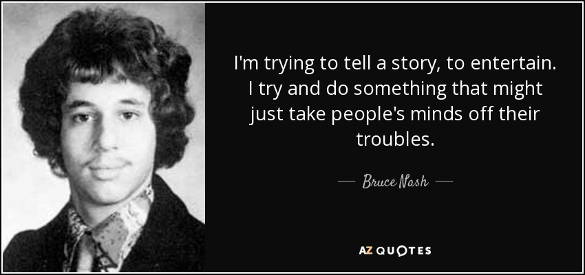 I'm trying to tell a story, to entertain. I try and do something that might just take people's minds off their troubles. - Bruce Nash