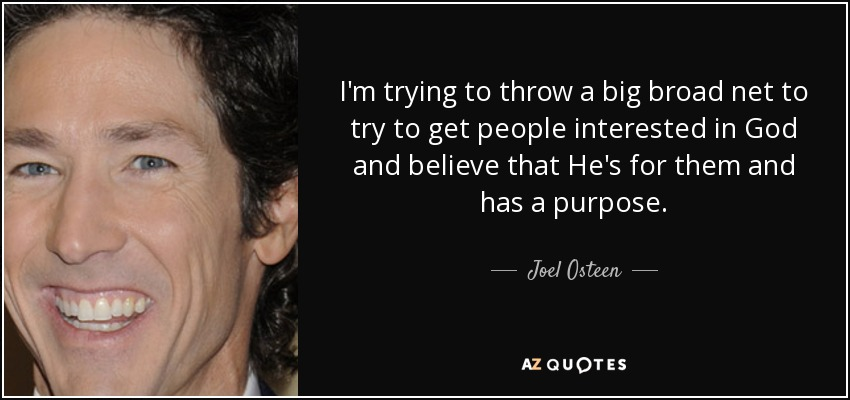 I'm trying to throw a big broad net to try to get people interested in God and believe that He's for them and has a purpose. - Joel Osteen