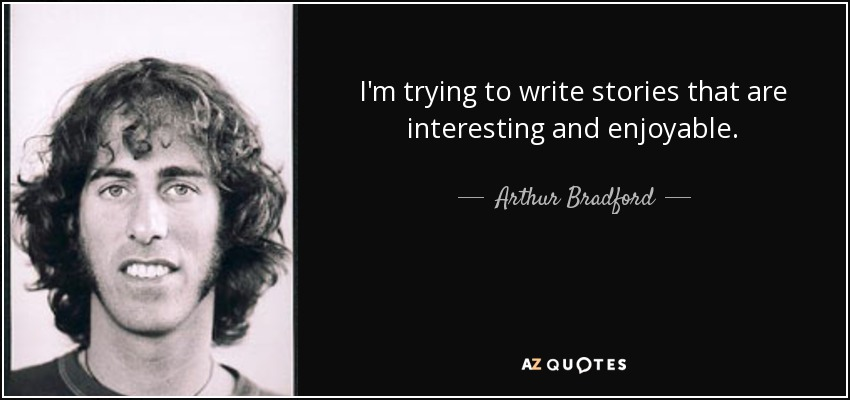 I'm trying to write stories that are interesting and enjoyable. - Arthur Bradford