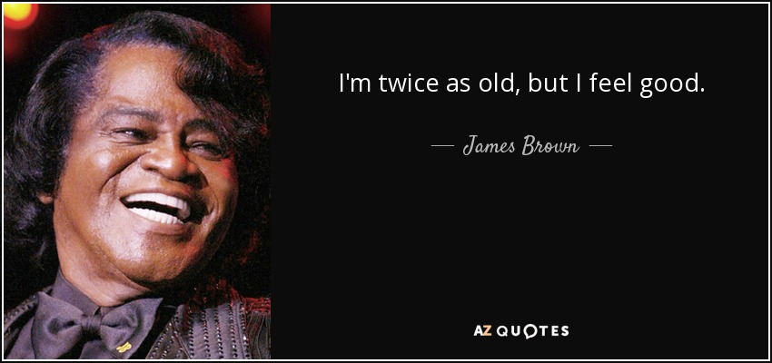 I'm twice as old, but I feel good. - James Brown