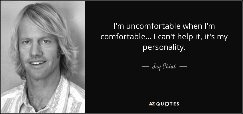 I'm uncomfortable when I'm comfortable ... I can't help it, it's my personality. - Jay Chiat