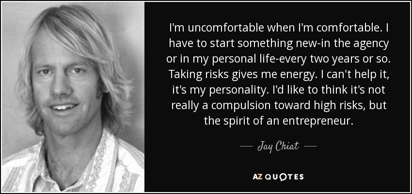 I'm uncomfortable when I'm comfortable. I have to start something new-in the agency or in my personal life-every two years or so. Taking risks gives me energy. I can't help it, it's my personality. I'd like to think it's not really a compulsion toward high risks, but the spirit of an entrepreneur. - Jay Chiat