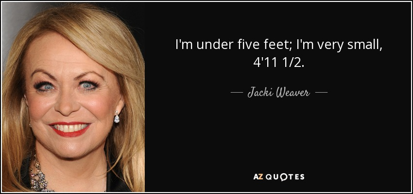 I'm under five feet; I'm very small, 4'11 1/2. - Jacki Weaver